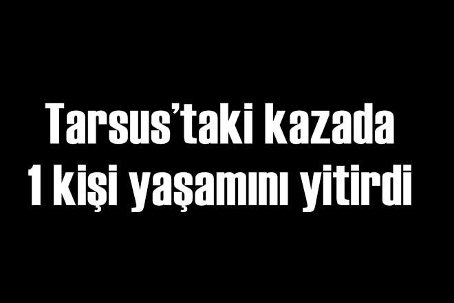 Tarsus'taki kazada 1 kişi yaşamını yitirdi