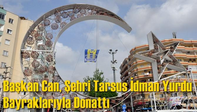 Başkan Can, Şehri Tarsus İdman Yurdu Bayraklarıyla Donattı