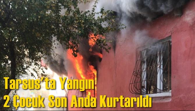 Tarsus'ta Yangın 2 Çocuk Son Anda Kurtarıldı