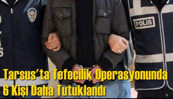 Tarsus'ta Tefecilik Operasyonunda 6 Kişi Daha Tutuklandı