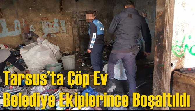 Tarsus'ta Çöp Ev Belediye Ekiplerince Boşaltıldı