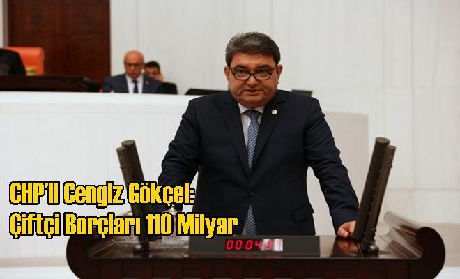 CHP'li Cengiz Gökçel: Çiftçi Borçları 110 Milyar