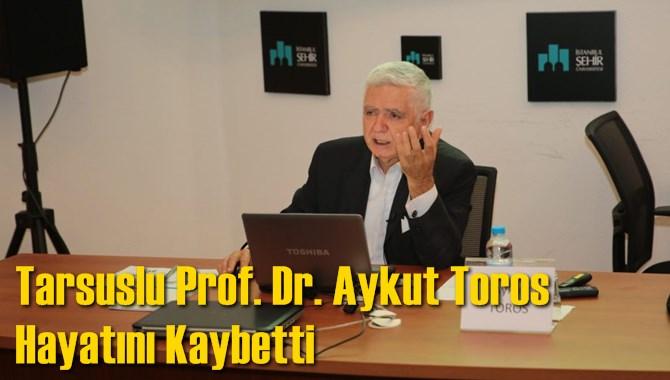Tarsuslu Prof. Dr. Aykut Toros  Hayatını Kaybetti