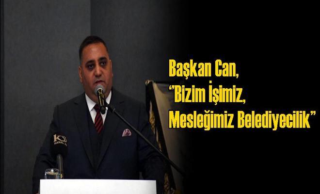 Başkan Can, ''Bizim İşimiz, Mesleğimiz Belediyecilik''