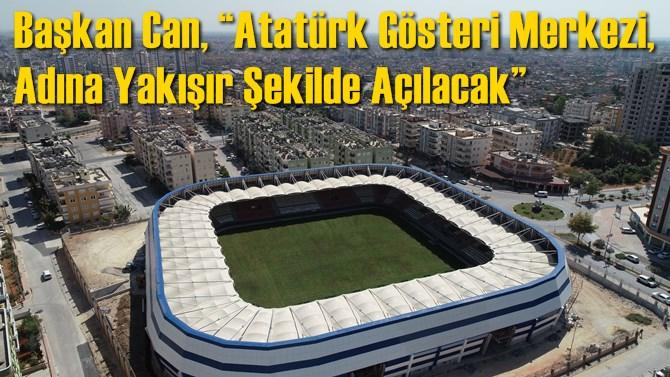 """Başkan Can, """"Atatürk Gösteri Merkezi, Adına Yakışır Şekilde Açılacak"""""""