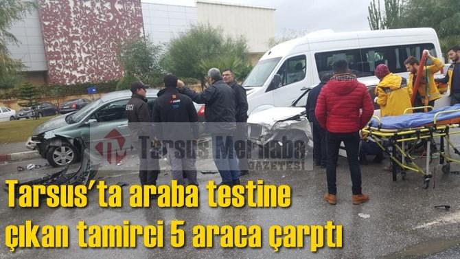 Tarsus'ta araba testine  çıkan tamirci 5 araca çarptı