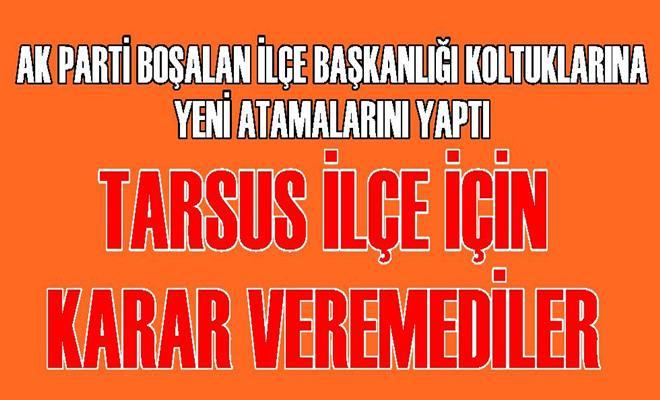 Ak Parti, Tarsus İlçe Başkanlığı Konusunda Kararsız Kaldı