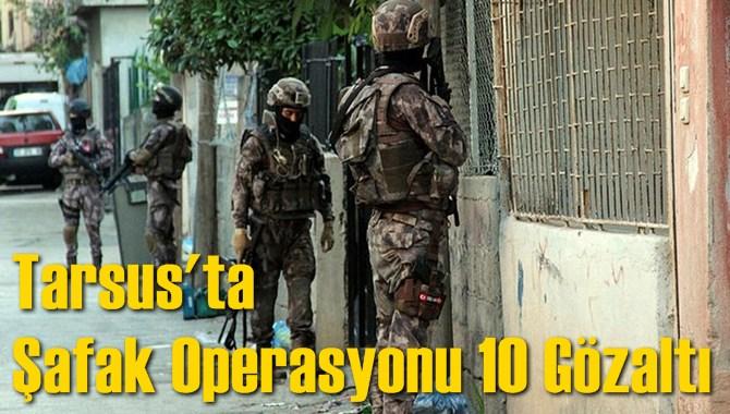 Tarsus'ta Şafak Operasyonu 10 Gözaltı