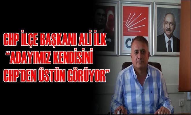 """CHP İlçe Başkanı Ali İlk """"Adayımız Kendisini Chp'den Üstün Görüyor"""""""