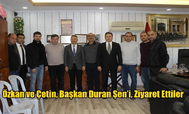 Özkan ve Çetin, Başkan Duran Şen'i, Ziyaret Ettiler