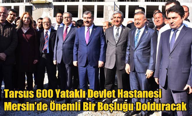 Tarsus 600 Yataklı Devlet Hastanesi Mersin'de Önemli Bir Boşluğu Dolduracak