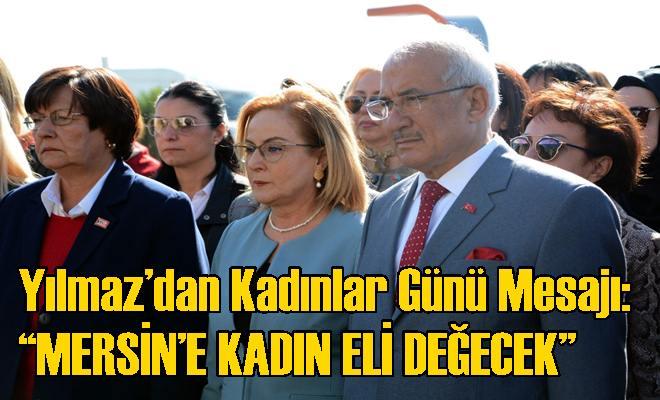 """Yılmaz'dan Kadınlar Günü Mesajı: """"MERSİN'E KADIN ELİ DEĞECEK"""""""