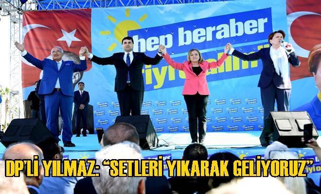 """DP'Lİ YILMAZ: """"SETLERİ YIKARAK GELİYORUZ"""""""