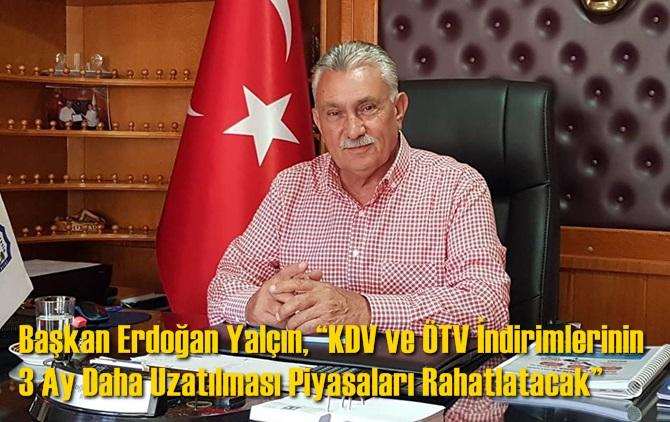 """Başkan Erdoğan Yalçın, """"KDV ve ÖTV İndirimlerinin 3 Ay Daha Uzatılması Piyasaları Rahatlatacak"""""""