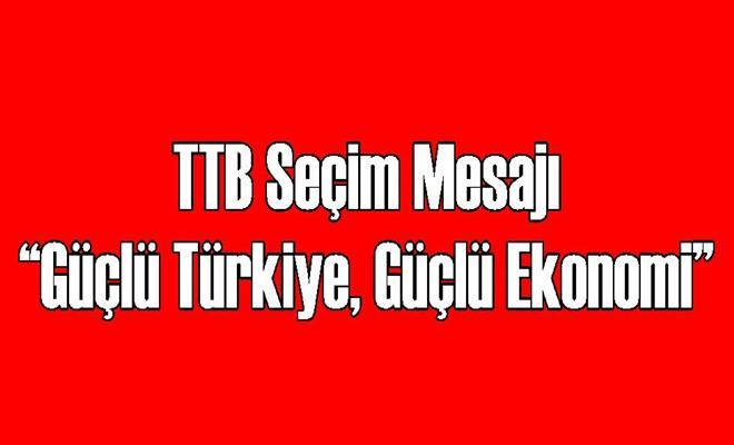 """TTB Seçim Mesajı """"Güçlü Türkiye, Güçlü Ekonomi"""""""