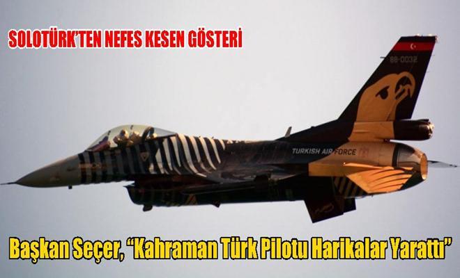 """Başkan Seçer, """"Kahraman Türk Pilotu Harikalar Yarattı"""""""