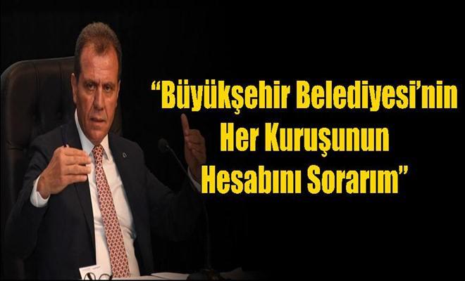 """""""Büyükşehir Belediyesi'nin Her Kuruşunun Hesabını Sorarım"""""""