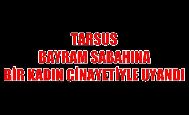 Tarsus Bayram Sabahına Kadın Cinayetiyle Uyandı.