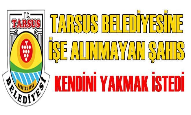 Tarsus Belediyesinde İşe Alınmayan Şahıs Kendini Yakmak İstedi