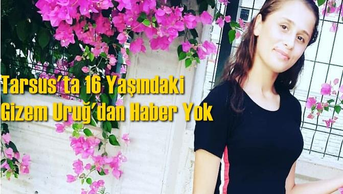 Tarsus'ta 16 Yaşındaki Gizem Uruğ'dan Haber Yok