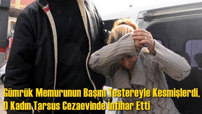Antalya'da Bir Kişinin Başını Testereyle Kesmişlerdi, O Kadın Tarsus Cezaevinde İntihar Etti