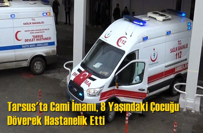 Tarsus'ta Cami İmamı, 8 Yaşındaki Çocuğu Döverek Hastanelik Etti