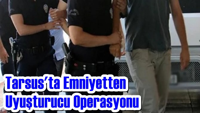 Tarsus'ta Emniyetten Uyuşturucu Operasyonu