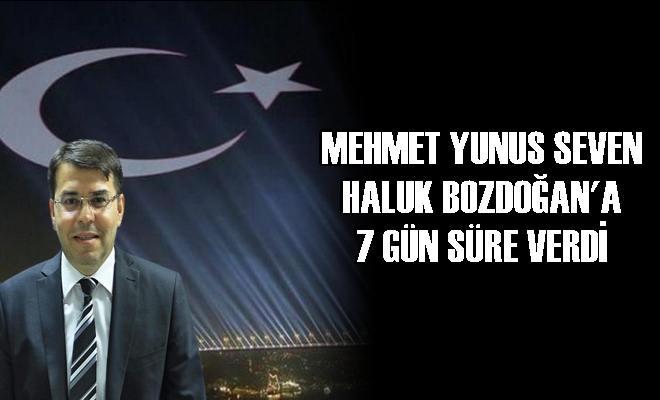 Mehmet Yunus Seven Haluk Bozdoğan'a 7 Gün Süre Verdi