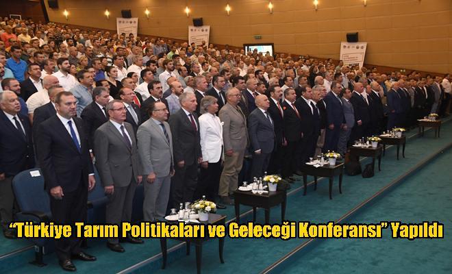 """""""Türkiye Tarım Politikaları ve Geleceği Konferansı"""" Yapıldı"""