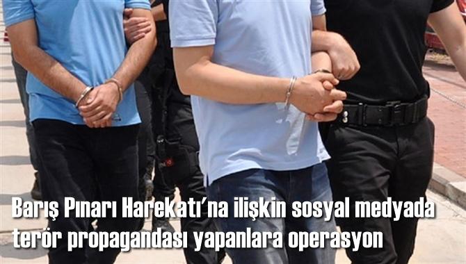 Barış Pınarı Harekatı'na ilişkin sosyal medyada terör propagandası yapan 4 kişi gözaltına alındı