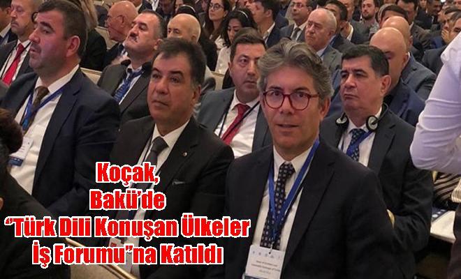 Koçak, Bakü'de ''Türk Dili Konuşan Ülkeler İş Forumu''na Katıldı