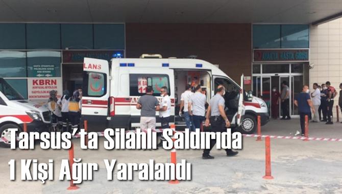 Tarsus'ta Silahlı Saldırı 1 Ağır Yaralı