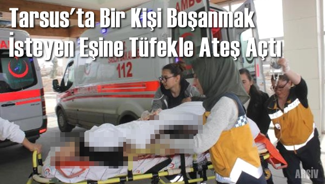 Tarsus'ta Boşanma Aşamasındaki Eşe Av Tüfeğiyle Saldırı