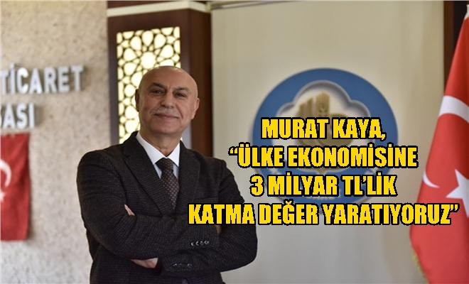 """Murat Kaya, """"Ülke Ekonomisine 3 Milyar TL'lik Katma Değer Yaratıyoruz"""""""