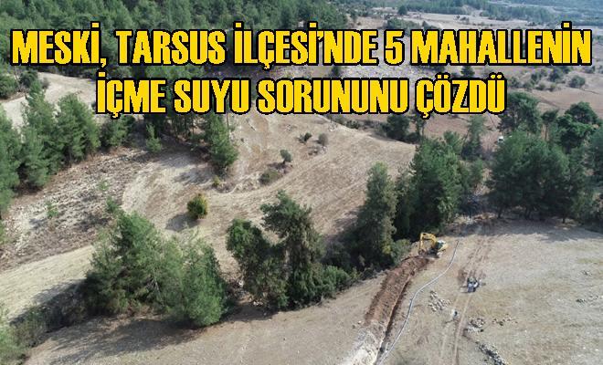 MESKİ, Tarsus İlçesi'nde 5 Mahallenin İçme Suyu Sorununu Çözdü