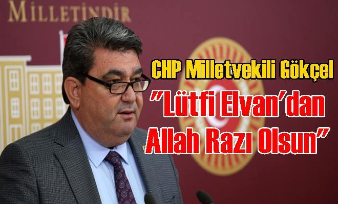 """CHP Milletvekili Gökçel """"Lütfi Elvan'dan Allah Razı Olsun"""""""