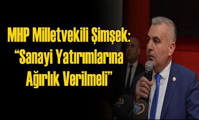 """MHP Milletvekili Şimşek: """"Sanayi Yatırımlarına Ağırlık Verilmeli"""""""