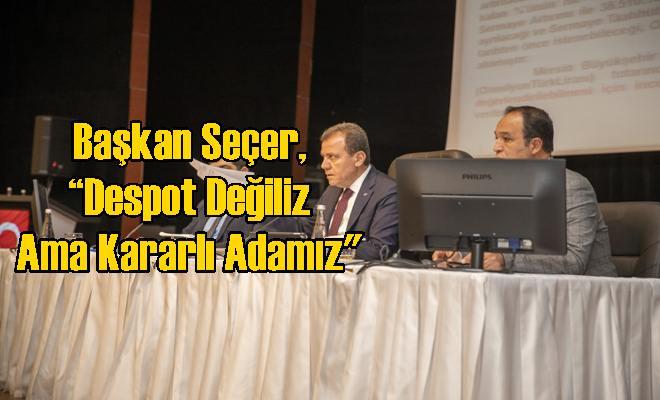 """Başkan Seçer, """"Despot Değiliz Ama Kararlı Adamız"""""""