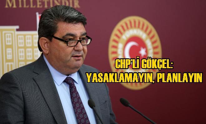 CHP'li Gökçel: Yasaklamayın, Planlayın