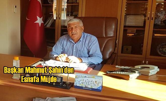 Başkan Mahmut Şahin'den Esnafa Müjde
