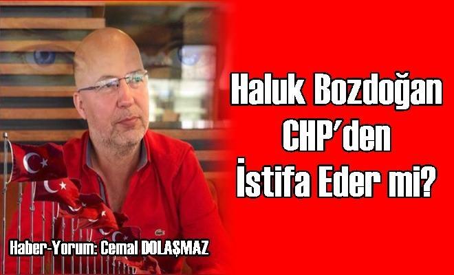 Haluk Bozdoğan CHP'den İstifa Eder mi?