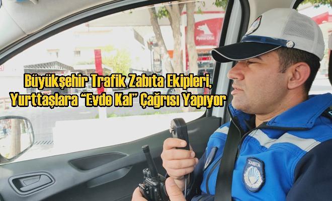 """Büyükşehir Trafik Zabıta Ekipleri, Yurttaşlara """"Evde Kal"""" Çağrısı Yapıyor"""