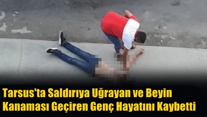 Tarsus'ta Saldırıya Uğrayan ve Beyin Kanaması Geçiren Genç Hayatını Kaybetti