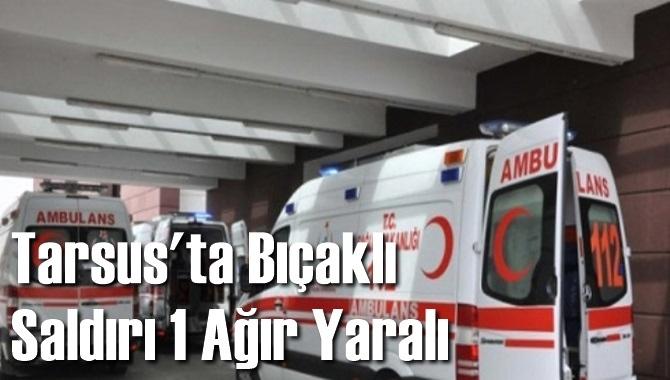 Tarsus'ta Bıçaklı Saldırı 1 Ağır Yaralı