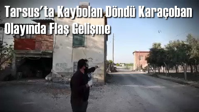 Tarsus'ta Kaybolan Döndü Karaçoban Olayında Flaş Gelişme