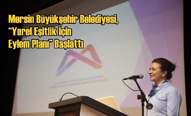 """Mersin Büyükşehir Belediyesi, """"Yerel Eşitlik İçin Eylem Planı"""" Başlattı"""