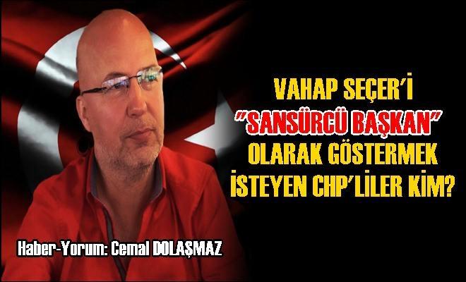 """Vahap Seçer'i """"Sansürcü Başkan"""" Olarak Göstermek İsteyen CHP'liler Kim?"""