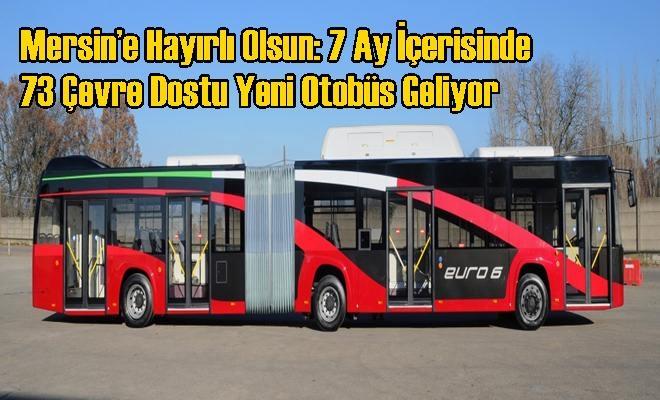 Mersin'e Hayırlı Olsun: 7 Ay İçerisinde 73 Çevre Dostu Yeni Otobüs Geliyor