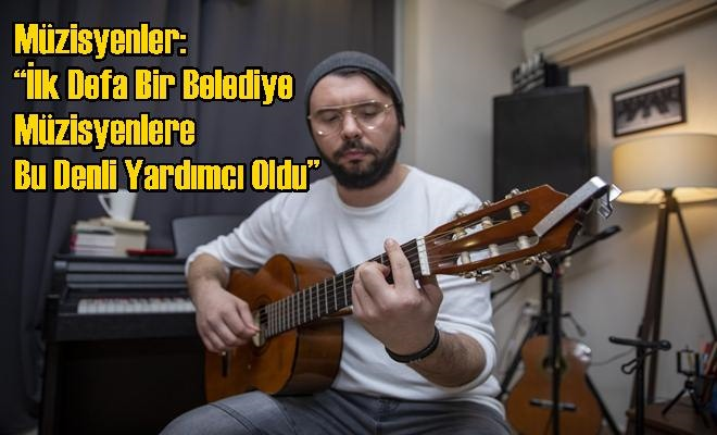 """Müzisyenler: """"İlk Defa Bir Belediye Müzisyenlere Bu Denli Yardımcı Oldu"""""""