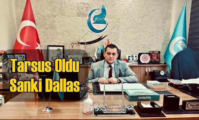 """Tarsus Ülkü Ocakları Başkanı Körüklü """"Tarsus Oldu Sanki Dallas"""""""